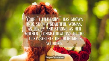 "Your ""little fairy"" has grown into such a beautiful woman, as lovely and strong as her mother. Congratulations to the lucky parents on their girl's wedding. Wedding Quotes"