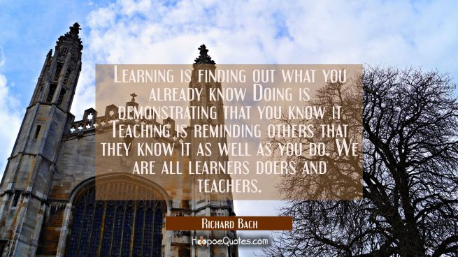 Learning is finding out what you already know Doing is demonstrating that you know it Teaching is r