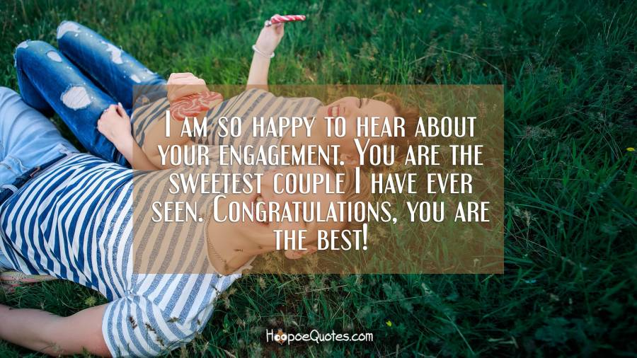 I am so happy to hear about your engagement. You are the sweetest couple I have ever seen. Congratulations, you are the best! Engagement Quotes