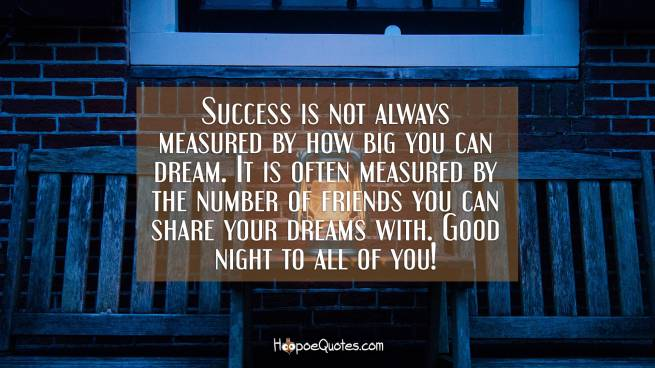Success is not always measured by how big you can dream. It is often measured by the number of friends you can share your dreams with. Good night to all of you!