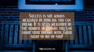 Success is not always measured by how big you can dream. It is often measured by the number of friends you can share your dreams with. Good night to all of you! Good Night Quotes