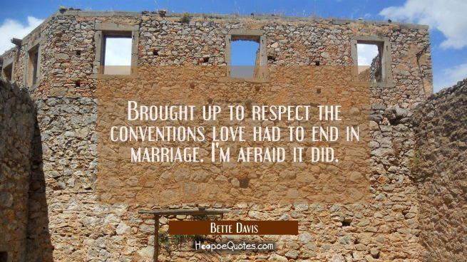 Brought up to respect the conventions love had to end in marriage. I'm afraid it did.