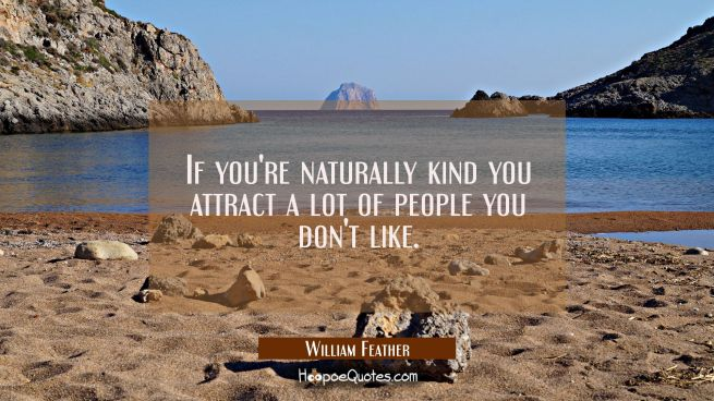 If you're naturally kind you attract a lot of people you don't like.