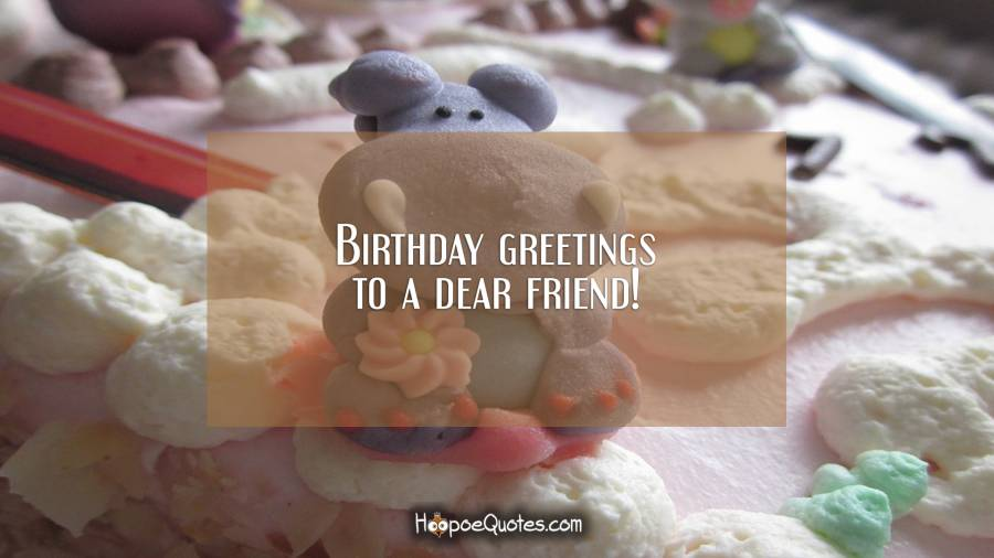 Birthday greetings to a dear friend! Birthday Quotes