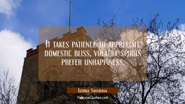 It takes patience to appreciate domestic bliss, volatile spirits prefer unhappiness.