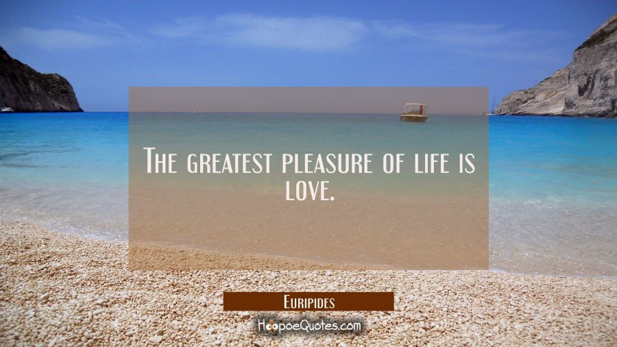 The greatest pleasure of life is love. Euripides Quotes