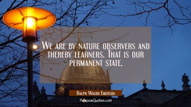 We are by nature observers and thereby learners. That is our permanent state. Ralph Waldo Emerson Quotes