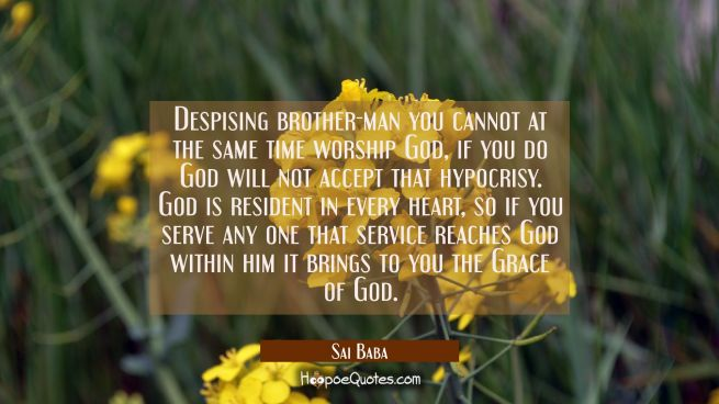 Despising brother-man you cannot at the same time worship God, if you do God will not accept that h