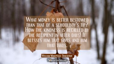 What money is better bestowed than that of a schoolboy's tip? How the kindness is recalled by the r