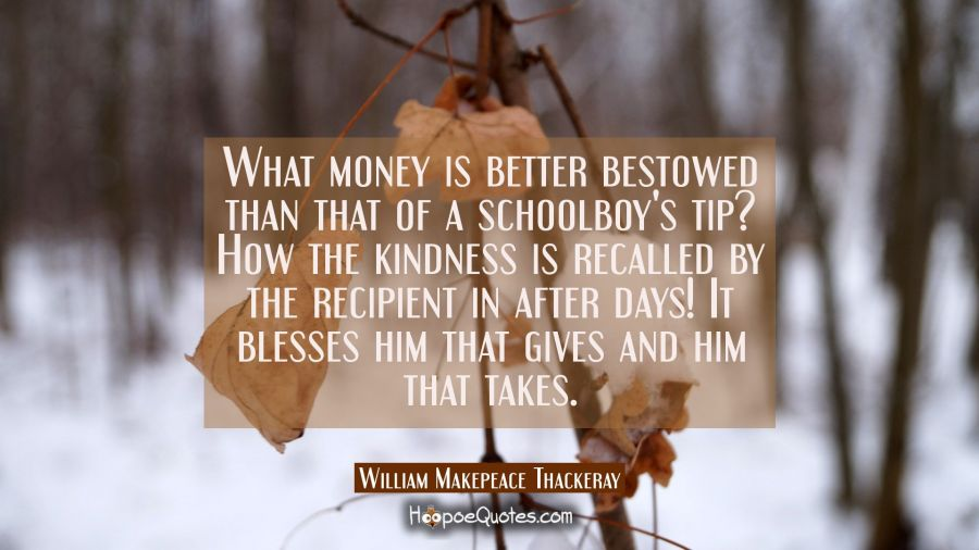 What money is better bestowed than that of a schoolboy's tip? How the kindness is recalled by the r William Makepeace Thackeray Quotes