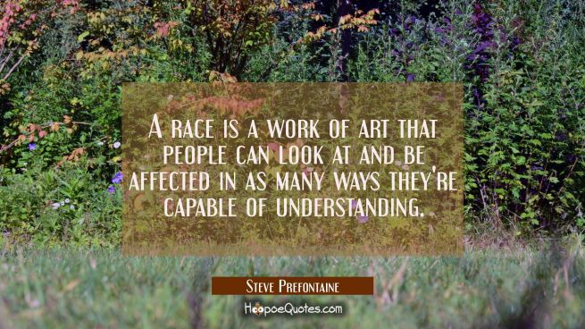 A race is a work of art that people can look at and be affected in as many ways they're capable of