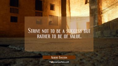 Strive not to be a success but rather to be of value. Albert Einstein Quotes