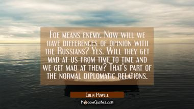 Foe means enemy. Now will we have differences of opinion with the Russians? Yes. Will they get mad