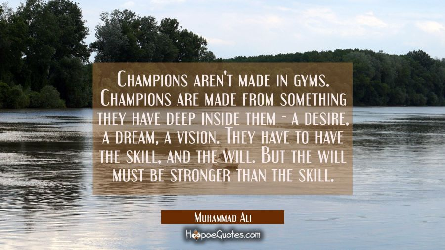 Champions aren't made in gyms. Champions are made from something they have deep inside them - a desire, a dream, a vision. They have to have the skill, and the will. But the will must be stronger than the skill. Muhammad Ali Quotes
