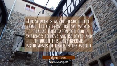 The woman is at the heart of the home. Let us pray that we women realize the reason for our existence: to love and be loved and through this love become instruments of peace in the world. Mother Teresa Quotes