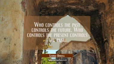 Who controls the past controls the future. Who controls the present controls the past. George Orwell Quotes