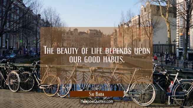 The beauty of life depends upon our good habits.