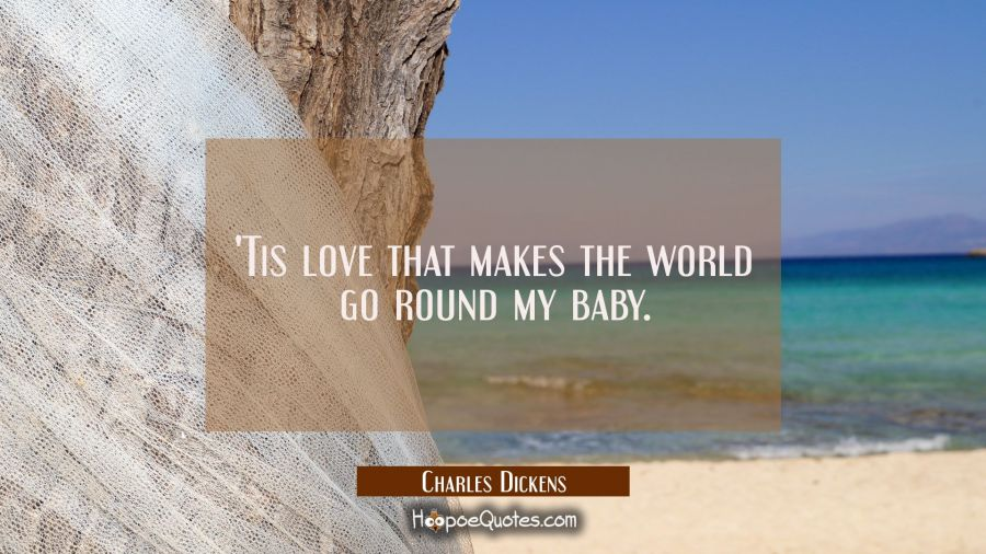 'Tis love that makes the world go round my baby. Charles Dickens Quotes