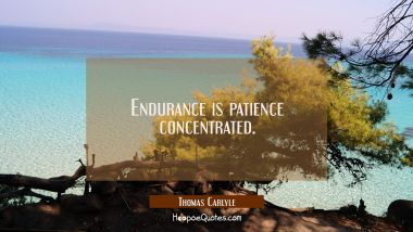 Endurance is patience concentrated. Thomas Carlyle Quotes