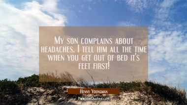 My son complains about headaches. I tell him all the time when you get out of bed it's feet first!