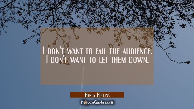 I don't want to fail the audience. I don't want to let them down.