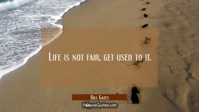 Life is not fair, get used to it.