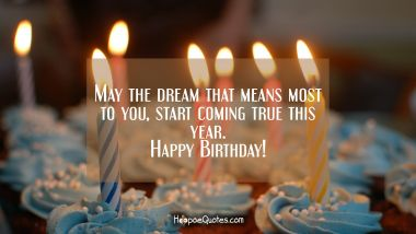 May the dream that means most to you, start coming true this year. Happy Birthday! Quotes