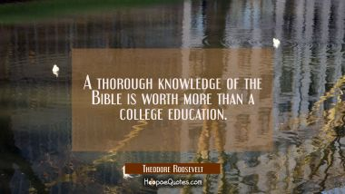 A thorough knowledge of the Bible is worth more than a college education. Theodore Roosevelt Quotes
