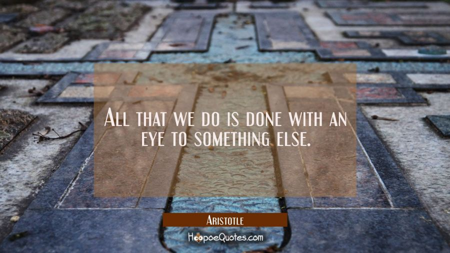 All that we do is done with an eye to something else Aristotle Quotes