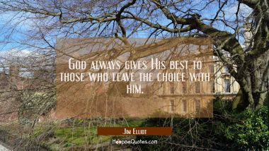 God always gives His best to those who leave the choice with him. Jim Elliot Quotes