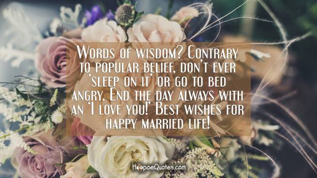 Words of wisdom? Contrary to popular belief, don't ever 'sleep on it' or go to bed angry. End the day always with an 'I love you!' Best wishes for happy married life!