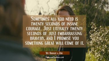 Sometimes all you need is twenty seconds of insane courage. Just literally twenty seconds of just embarrassing bravery, and I promise you something great will come of it. Quotes