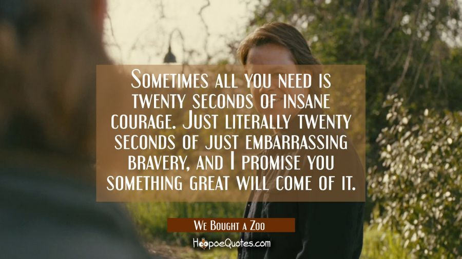 Sometimes all you need is twenty seconds of insane courage. Just literally twenty seconds of just embarrassing bravery, and I promise you something great will come of it. Movie Quotes Quotes