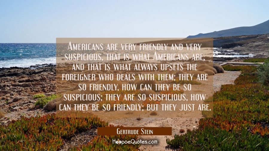 Americans are very friendly and very suspicious that is what Americans are and that is what always Gertrude Stein Quotes