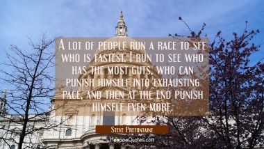A lot of people run a race to see who is fastest. I run to see who has the most guts who can punish