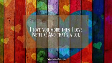 I love you more then I love Netflix! And that's a lot. I Love You Quotes