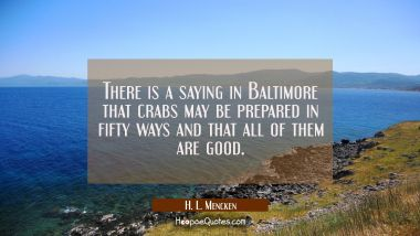 There is a saying in Baltimore that crabs may be prepared in fifty ways and that all of them are go