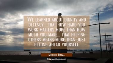 We learned about dignity and decency - that how hard you work matters more than how much you make..