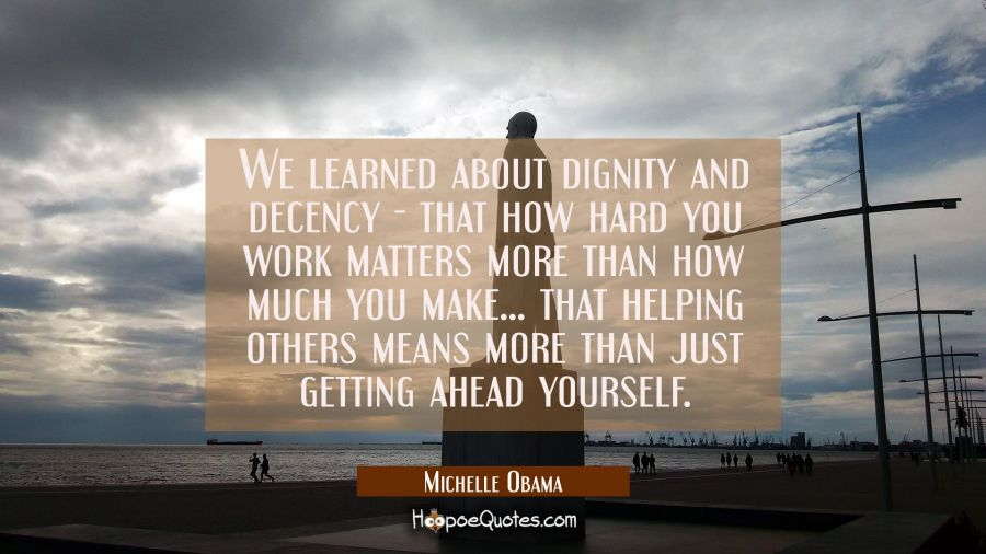 We learned about dignity and decency - that how hard you work matters more than how much you make.. Michelle Obama Quotes