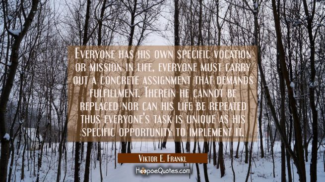 Everyone has his own specific vocation or mission in life, everyone must carry out a concrete assig