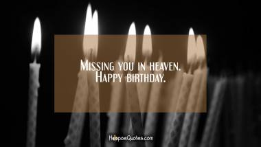 Missing you in heaven. Happy birthday Quotes