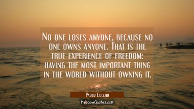 No one loses anyone, because no one owns anyone. That is the true experience of freedom: having the most important thing in the world without owning it. Paulo Coelho Quotes