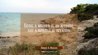 Being a mother is an attitude, not a biological relation. Robert A. Heinlein Quotes