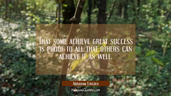 That some achieve great success is proof to all that others can achieve it as well.