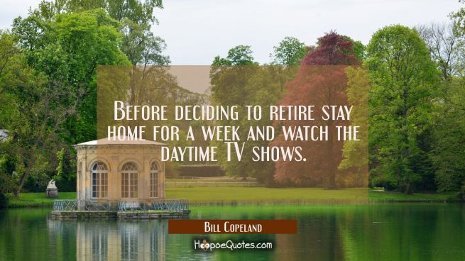 Before deciding to retire stay home for a week and watch the daytime TV shows.