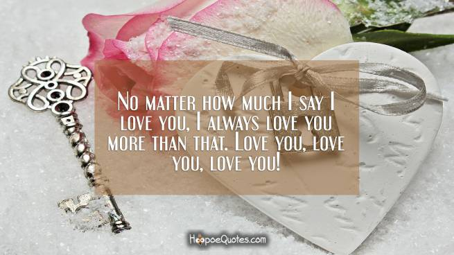 No matter how much I say I love you, I always love you more than that. Love you, love you, love you!