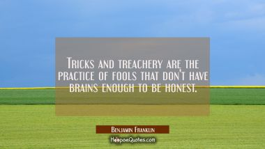 Tricks and treachery are the practice of fools that don't have brains enough to be honest. Benjamin Franklin Quotes