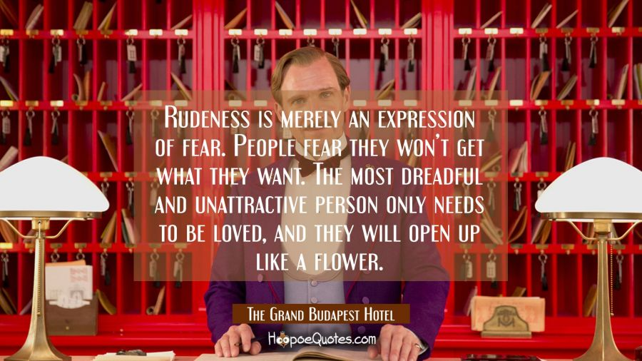 Rudeness is merely an expression of fear. People fear they won't get what they want. The most dreadful and unattractive person only needs to be loved, and they will open up like a flower. Movie Quotes Quotes