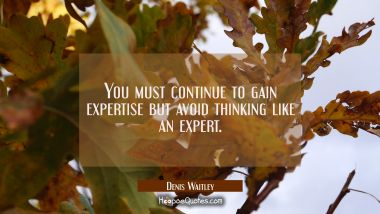 You must continue to gain expertise but avoid thinking like an expert.