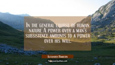 In the general course of human nature A power over a man's subsistence amounts to a power over his